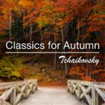 Classics for Autumn Tchaikovsky